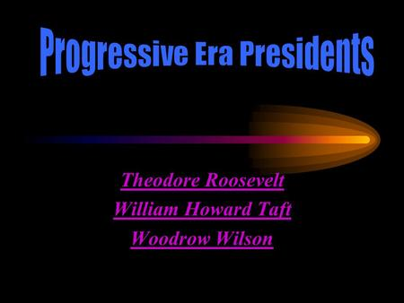 Theodore Roosevelt William Howard Taft Woodrow Wilson.