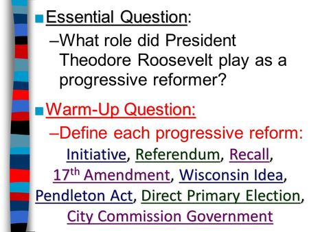 ■Essential Question ■Essential Question: –What role did President Theodore Roosevelt play as a progressive reformer? ■Warm-Up Question: –Define each progressive.