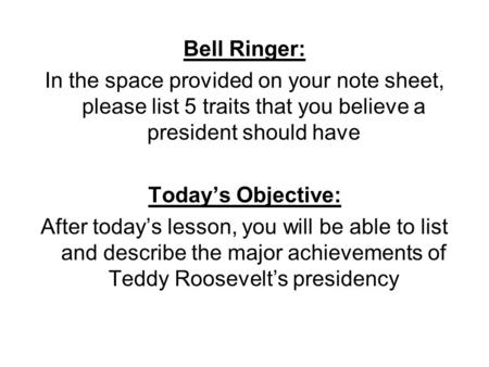 Bell Ringer: In the space provided on your note sheet, please list 5 traits that you believe a president should have Today's Objective: After today's lesson,