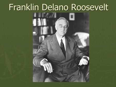 Franklin Delano Roosevelt. Roosevelt's Life ► Born: January 30, 1882 ► Governor of NY: 1928-1932 ► 32 nd President: 1932-1945 ► Died: April 12, 1945 ►