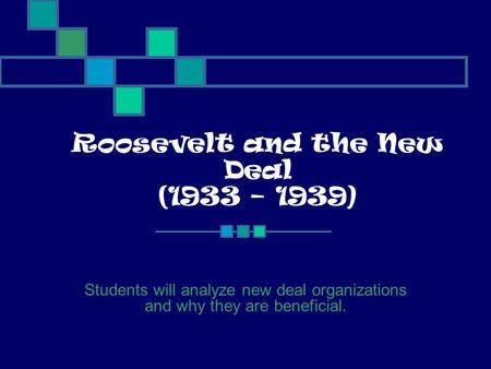 Roosevelt and the New Deal (1933 – 1939) Students will analyze new deal organizations and why they are beneficial.
