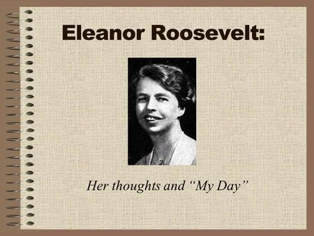 "Eleanor Roosevelt: Her thoughts and ""My Day"". What was ""My Day""? Eleanor Roosevelt wrote a daily column for papers all over the U.S. and Canada She wrote."