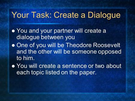 Your Task: Create a Dialogue You and your partner will create a dialogue between you One of you will be Theodore Roosevelt and the other will be someone.