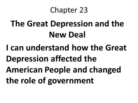 Chapter 23 The Great Depression and the New Deal I can understand how the Great Depression affected the American People and changed the role of government.