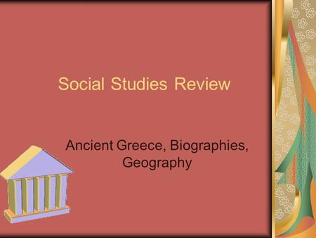Social Studies Review Ancient Greece, Biographies, Geography.