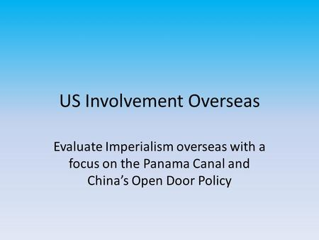 US Involvement Overseas Evaluate Imperialism overseas with a focus on the Panama Canal and China's Open Door Policy.