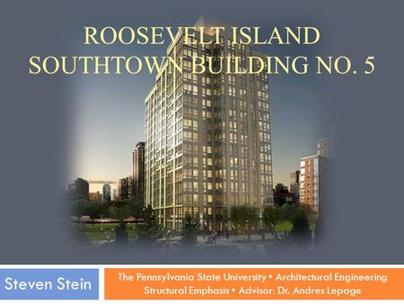 The Pennsylvania State University Architectural Engineering Structural Emphasis Advisor: Dr. Andres Lepage Steven Stein ROOSEVELT ISLAND SOUTHTOWN BUILDING.