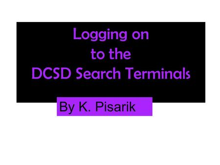 Logging on to the DCSD Search Terminals By K. Pisarik.