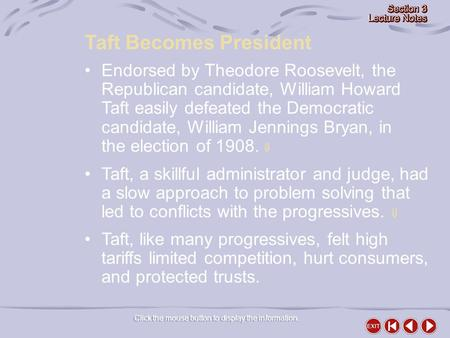 Click the mouse button to display the information. Taft Becomes President Endorsed by Theodore Roosevelt, the Republican candidate, William Howard Taft.