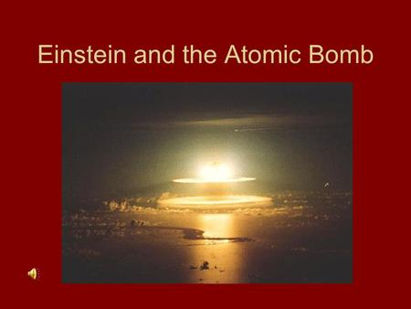 Einstein and the Atomic Bomb Special Theory of Relativity In 1905 Albert Einstein discovered that a large amount of energy could be released from a small.