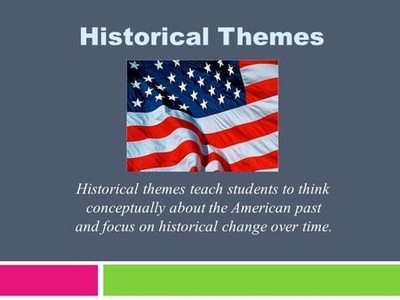 Historical Themes Historical themes teach students to think conceptually about the American past and focus on historical change over time.