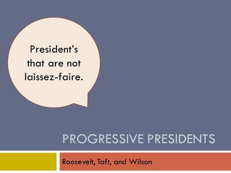 PROGRESSIVE PRESIDENTS Roosevelt, Taft, and Wilson President's that are not laissez-faire.
