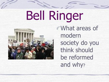 Bell Ringer What areas of modern society do you think should be reformed and why?