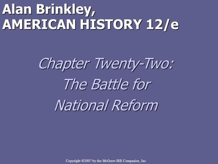 Copyright ©2007 by the McGraw-Hill Companies, Inc Alan Brinkley, AMERICAN HISTORY 12/e Chapter Twenty-Two: The Battle for National Reform.