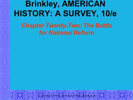 Copyright ©1999 by the McGraw-Hill Companies, Inc.1 Brinkley, AMERICAN HISTORY: A SURVEY, 10/e Chapter Twenty-Two: The Battle for National Reform.
