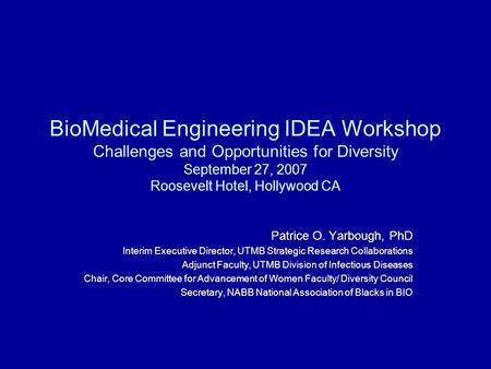 BioMedical Engineering IDEA Workshop Challenges and Opportunities for Diversity September 27, 2007 Roosevelt Hotel, Hollywood CA Patrice O. Yarbough, PhD.