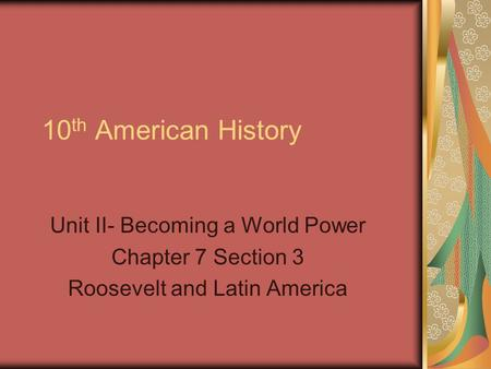 10 th American History Unit II- Becoming a World Power Chapter 7 Section 3 Roosevelt and Latin America.