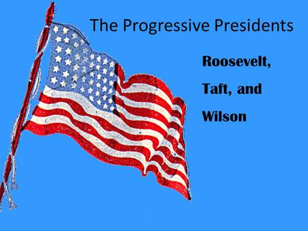 The Progressive Presidents Roosevelt, Taft, and Wilson.