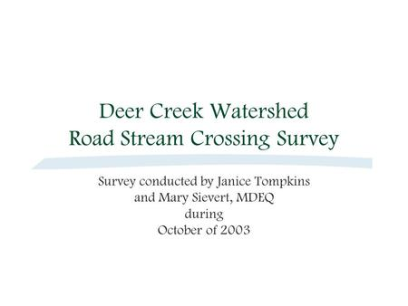 Deer Creek Watershed Road Stream Crossing Survey Survey conducted by Janice Tompkins and Mary Sievert, MDEQ during October of 2003.