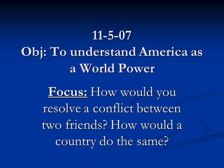 11-5-07 Obj: To understand America as a World Power Focus: How would you resolve a conflict between two friends? How would a country do the same?