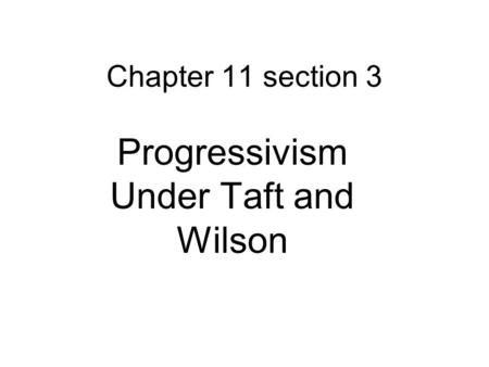 Chapter 11 section 3 Progressivism Under Taft and Wilson.