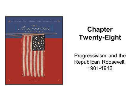 Chapter Twenty-Eight Progressivism and the Republican Roosevelt, 1901-1912.