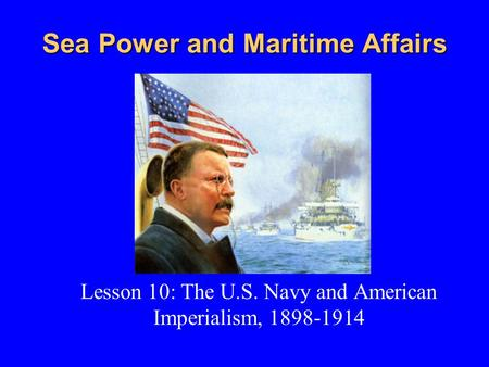 Sea Power and Maritime Affairs Lesson 10: The U.S. Navy and American Imperialism, 1898-1914.