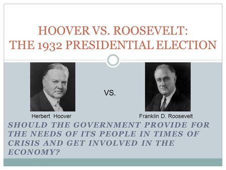 SHOULD THE GOVERNMENT PROVIDE FOR THE NEEDS OF ITS PEOPLE IN TIMES OF CRISIS AND GET INVOLVED IN THE ECONOMY? HOOVER VS. ROOSEVELT: THE 1932 PRESIDENTIAL.