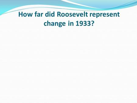 How far did Roosevelt represent change in 1933?. Learning objective – to be able to apply knowledge to a source to decide to what extent did Roosevelt.