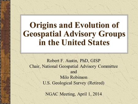 Origins and Evolution of Geospatial Advisory Groups in the United States Robert F. Austin, PhD, GISP Chair, National Geospatial Advisory Committee and.