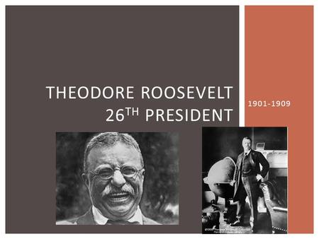 1901-1909 THEODORE ROOSEVELT 26 TH PRESIDENT. 1 st president to be:  known by his initials—TR  called by nicknames—Teddy, Trustbuster  immortalized.