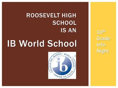 IB World School ROOSEVELT HIGH SCHOOL IS AN 10 th Grade Info Night.