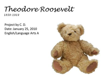 Theodore Roosevelt 1858-1919 Project by C. D. Date: January 25, 2010 English/Language Arts A.