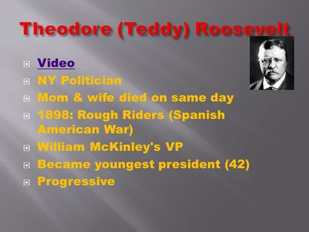  Video Video  NY Politician  Mom & wife died on same day  1898: Rough Riders (Spanish American War)  William McKinley's VP  Became youngest president.