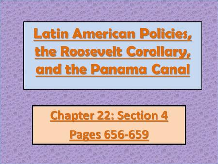 Latin American Policies, the Roosevelt Corollary, and the Panama Canal Chapter 22: Section 4 Pages 656-659.