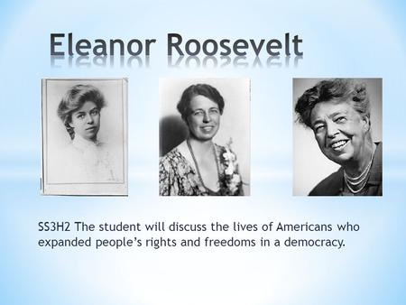 Eleanor Roosevelt SS3H2 The student will discuss the lives of Americans who expanded people's rights and freedoms in a democracy.