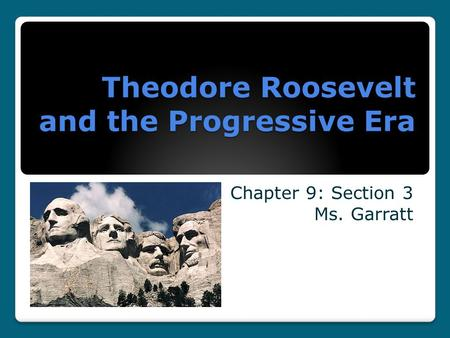 Theodore Roosevelt and the Progressive Era Chapter 9: Section 3 Ms. Garratt.