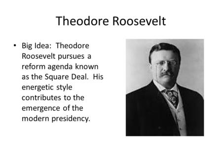 Theodore Roosevelt Big Idea: Theodore Roosevelt pursues a reform agenda known as the Square Deal. His energetic style contributes to the emergence of the.