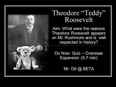 "Theodore ""Teddy"" Roosevelt Aim: What were the reasons Theodore Roosevelt appears on Mt. Rushmore and is well respected in history? Do Now: Quiz – Overseas."