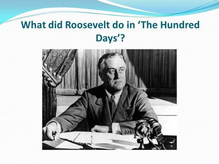 What did Roosevelt do in 'The Hundred Days'?. Learning objective – to examine the actions of Roosevelt in his first one hundred days as President. I can.