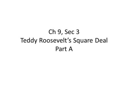 Ch 9, Sec 3 Teddy Roosevelt's Square Deal Part A.