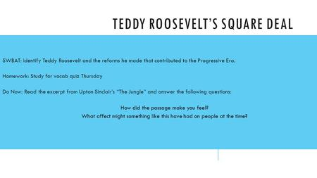 TEDDY ROOSEVELT'S SQUARE DEAL SWBAT: identify Teddy Roosevelt and the reforms he made that contributed to the Progressive Era. Homework: Study for vocab.