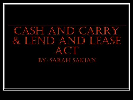 Cash and Carry & Lend and Lease ACT By: Sarah Sakian.