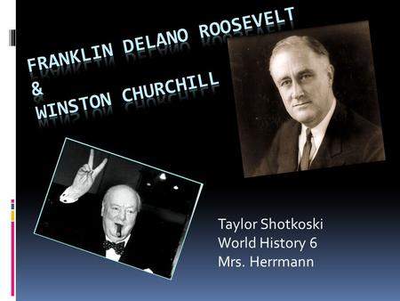 Taylor Shotkoski World History 6 Mrs. Herrmann. FDR  Born on January 30, 1882  Parents were James and Sara Delano Roosevelt  He was educated by private.
