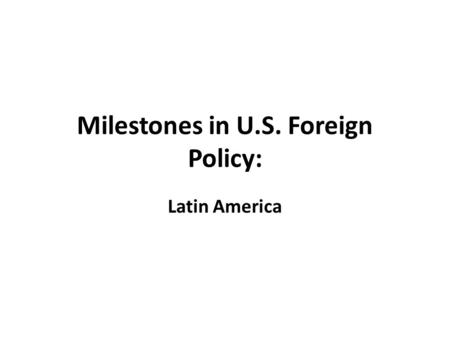 Milestones in U.S. Foreign Policy: Latin America.