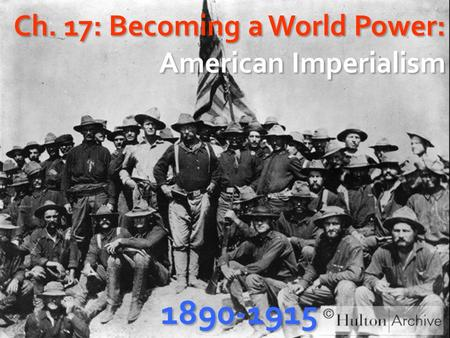Ch. 17: Becoming a World Power: American Imperialism 1890-1915.