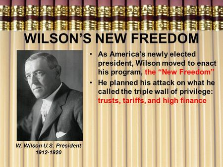 "WILSON'S NEW FREEDOM As America's newly elected president, Wilson moved to enact his program, the ""New Freedom"" He planned his attack on what he called."
