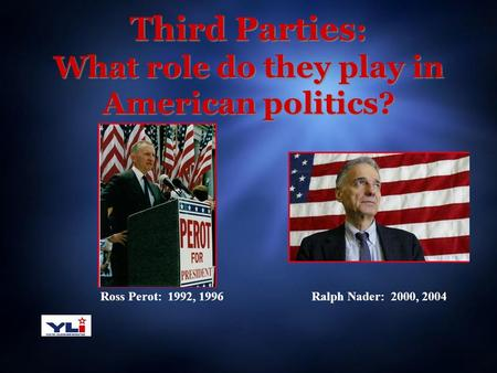 Third Parties : What role do they play in American politics? Ross Perot: 1992, 1996Ralph Nader: 2000, 2004.