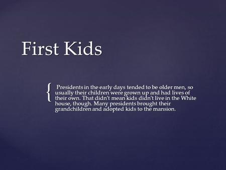 { First Kids Presidents in the early days tended to be older men, so usually their children were grown up and had lives of their own. That didn't mean.