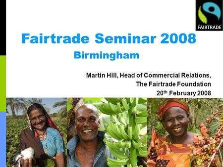 Fairtrade Seminar 2008 Birmingham Martin Hill, Head of Commercial Relations, The Fairtrade Foundation 20 th February 2008.